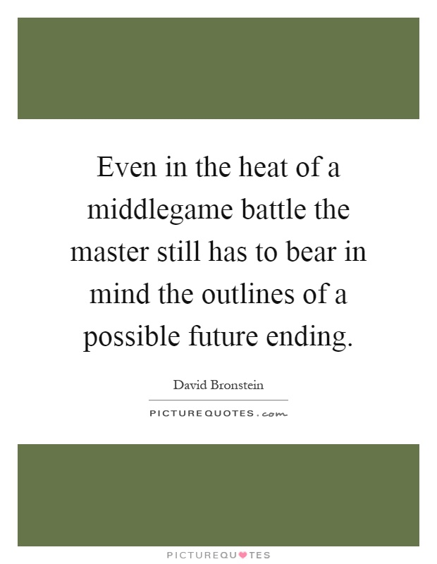 Even in the heat of a middlegame battle the master still has to bear in mind the outlines of a possible future ending Picture Quote #1