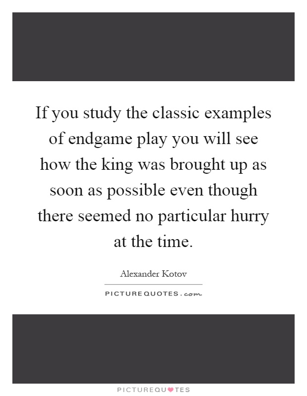 If you study the classic examples of endgame play you will see how the king was brought up as soon as possible even though there seemed no particular hurry at the time Picture Quote #1