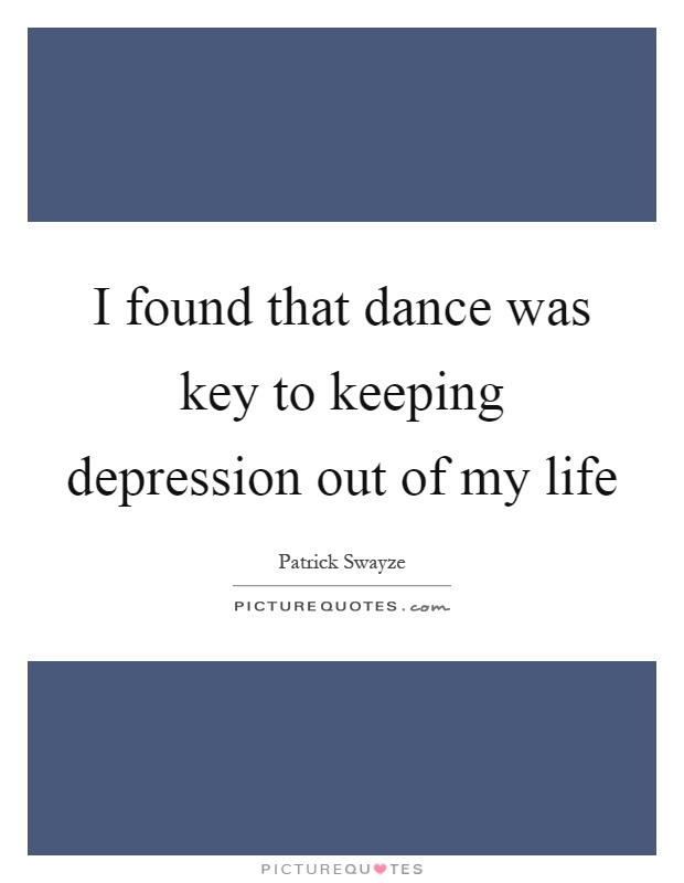 I found that dance was key to keeping depression out of my life Picture Quote #1