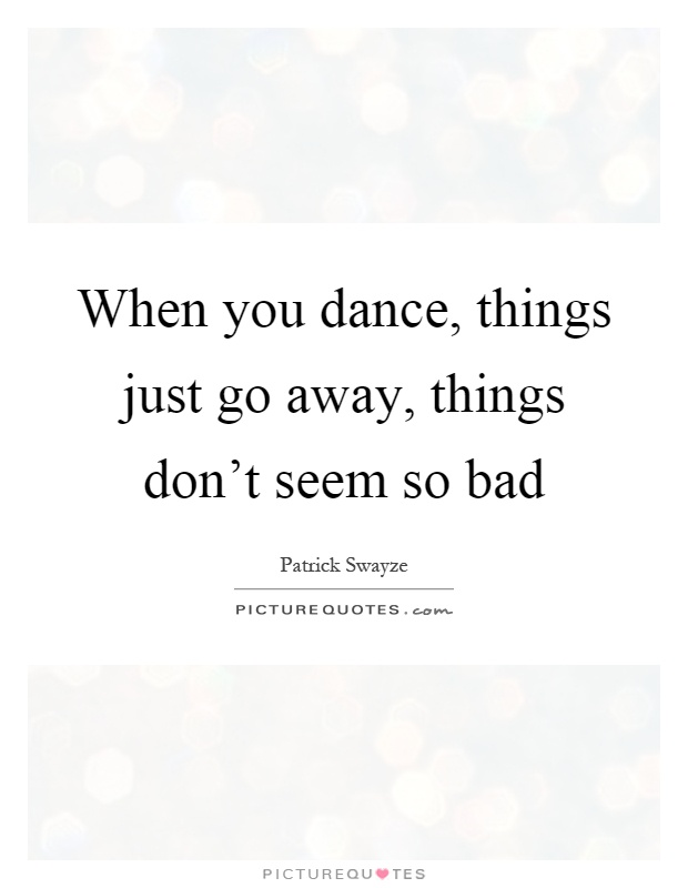 When you dance, things just go away, things don't seem so bad Picture Quote #1