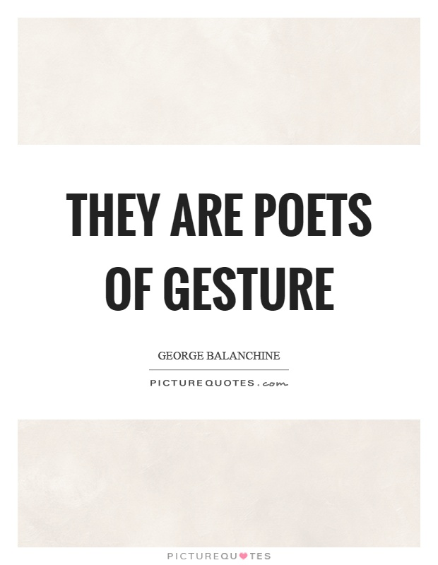 They are poets of gesture Picture Quote #1