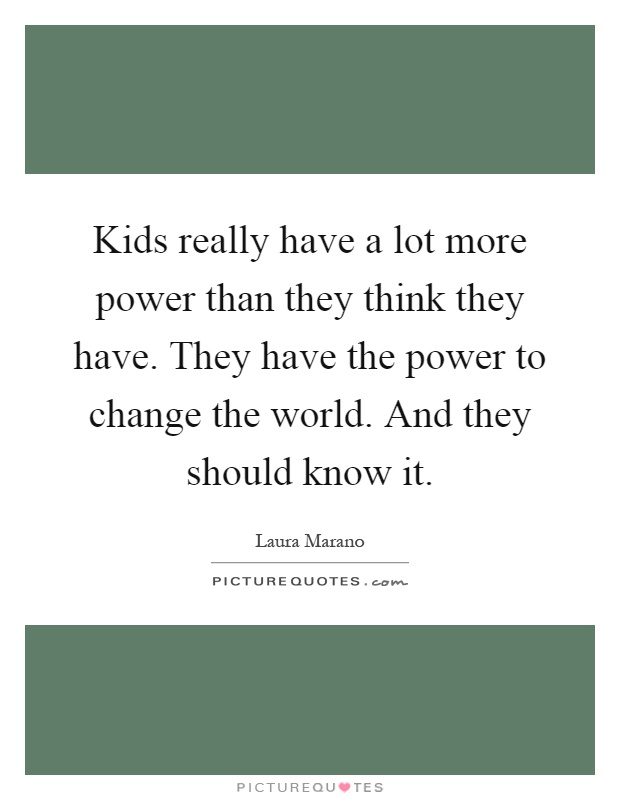 Kids really have a lot more power than they think they have. They have the power to change the world. And they should know it Picture Quote #1