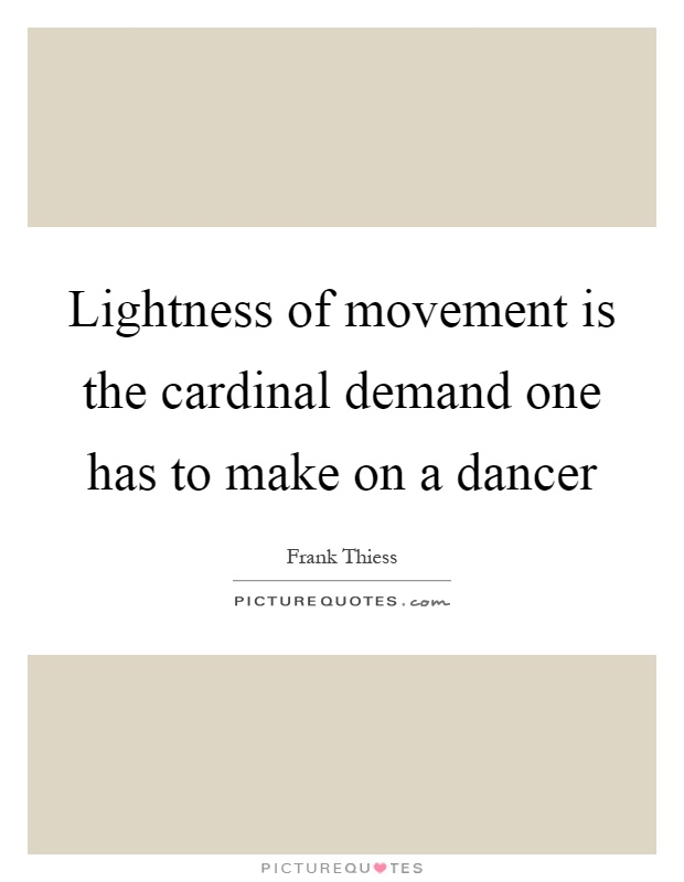 Lightness of movement is the cardinal demand one has to make on a dancer Picture Quote #1