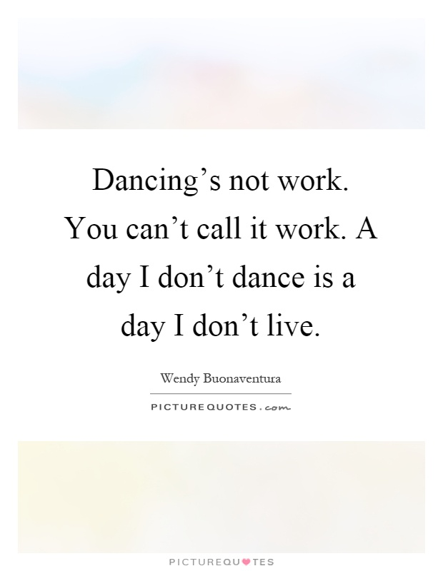 Dancing S Not Work You Can T Call It Work A Day I Don T Dance