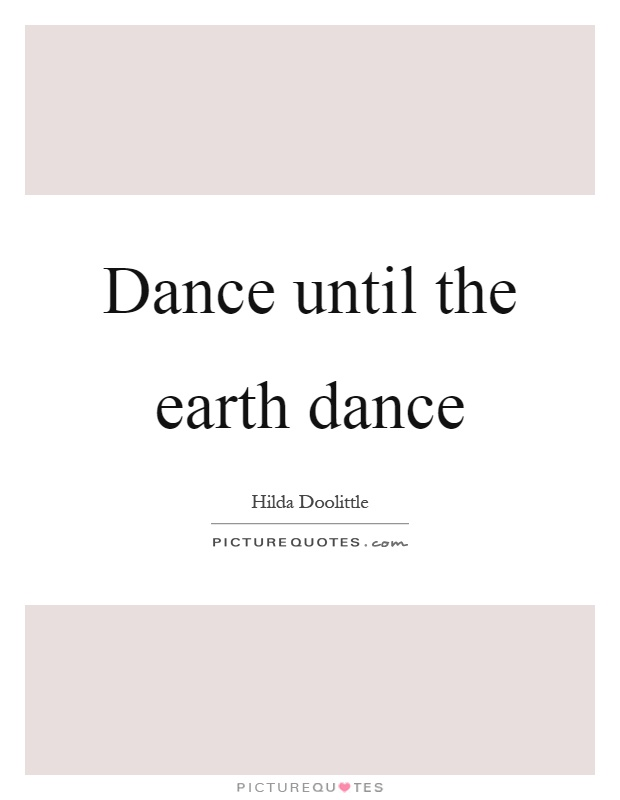 Dance until the earth dance Picture Quote #1