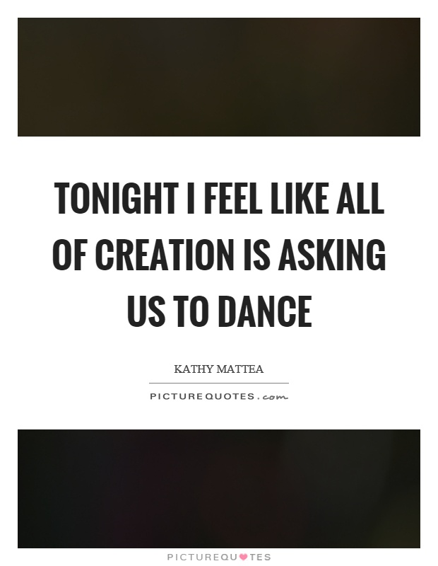 Tonight I feel like all of creation is asking us to dance Picture Quote #1