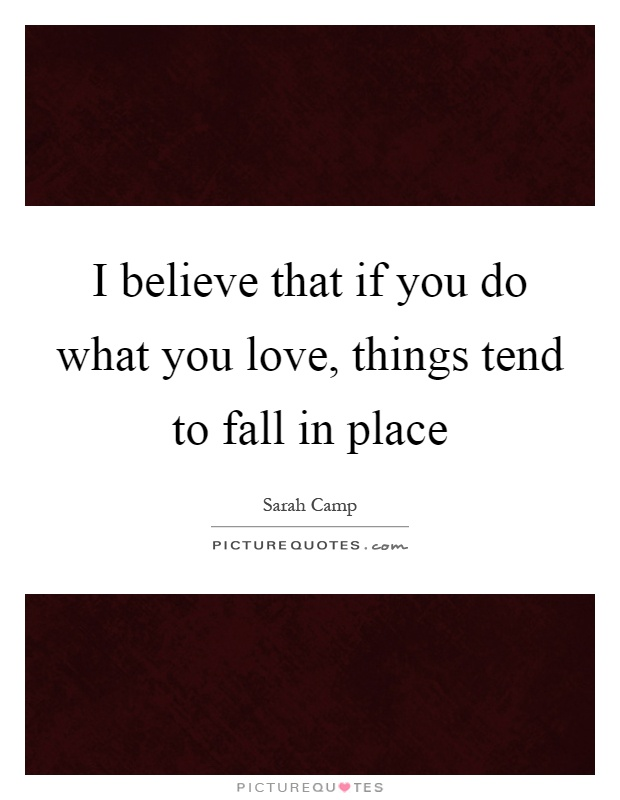 I believe that if you do what you love, things tend to fall in place Picture Quote #1
