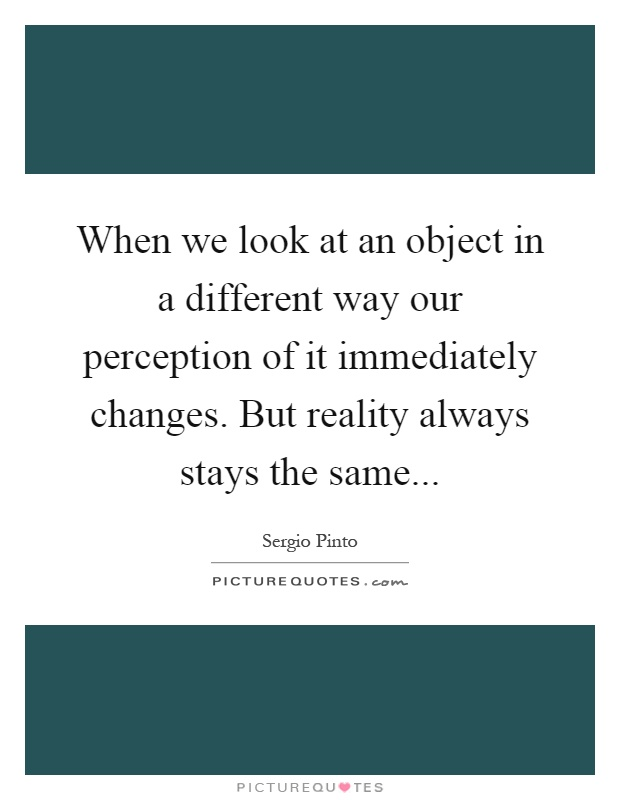 When we look at an object in a different way our perception of it immediately changes. But reality always stays the same Picture Quote #1