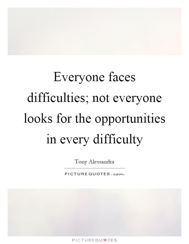 Everyone faces difficulties; not everyone looks for the opportunities in every difficulty Picture Quote #1