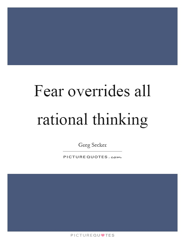 Fear overrides all rational thinking Picture Quote #1