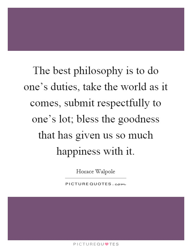 The best philosophy is to do one's duties, take the world as it comes, submit respectfully to one's lot; bless the goodness that has given us so much happiness with it Picture Quote #1