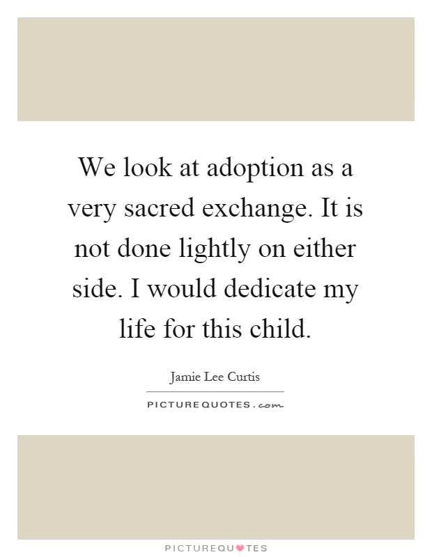 We look at adoption as a very sacred exchange. It is not done lightly on either side. I would dedicate my life for this child Picture Quote #1