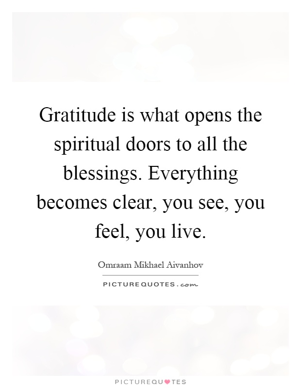 Gratitude is what opens the spiritual doors to all the blessings. Everything becomes clear, you see, you feel, you live Picture Quote #1