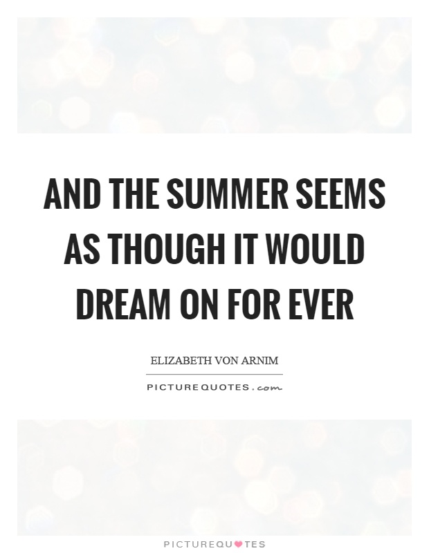 And the summer seems as though it would dream on for ever Picture Quote #1