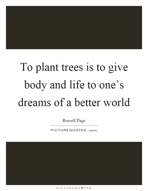 To plant trees is to give body and life to one's dreams of a better world Picture Quote #1