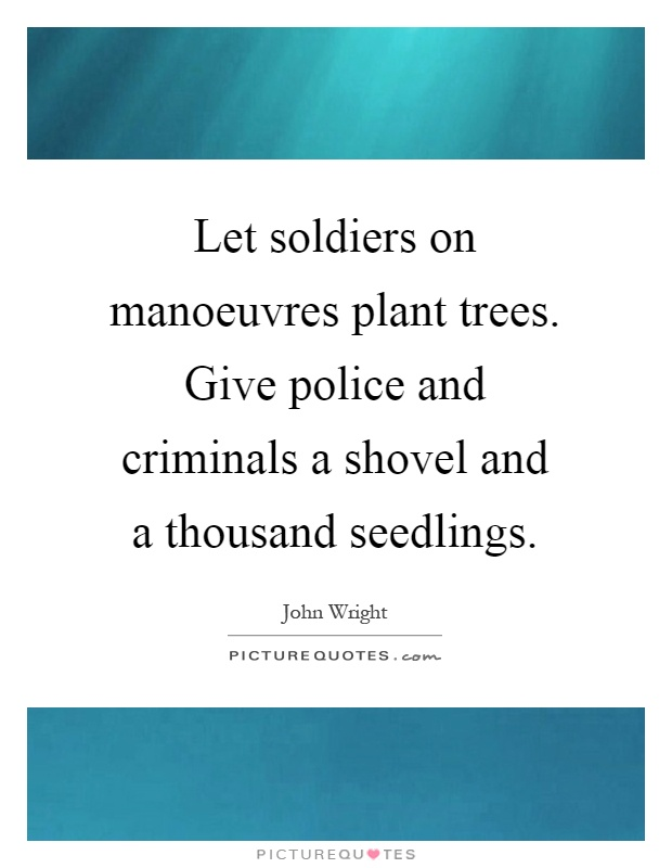 Let soldiers on manoeuvres plant trees. Give police and criminals a shovel and a thousand seedlings Picture Quote #1