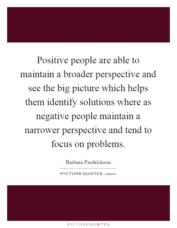 Positive people are able to maintain a broader perspective and see the big picture which helps them identify solutions where as negative people maintain a narrower perspective and tend to focus on problems Picture Quote #1