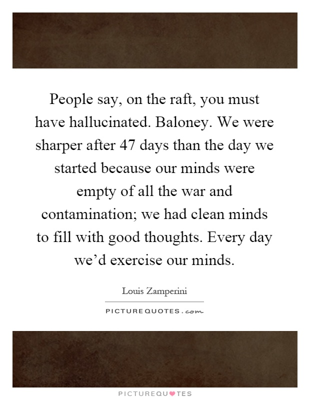 People say, on the raft, you must have hallucinated. Baloney. We were sharper after 47 days than the day we started because our minds were empty of all the war and contamination; we had clean minds to fill with good thoughts. Every day we'd exercise our minds Picture Quote #1