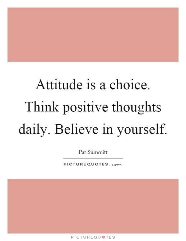 Attitude is a choice. Think positive thoughts daily. Believe in yourself Picture Quote #1