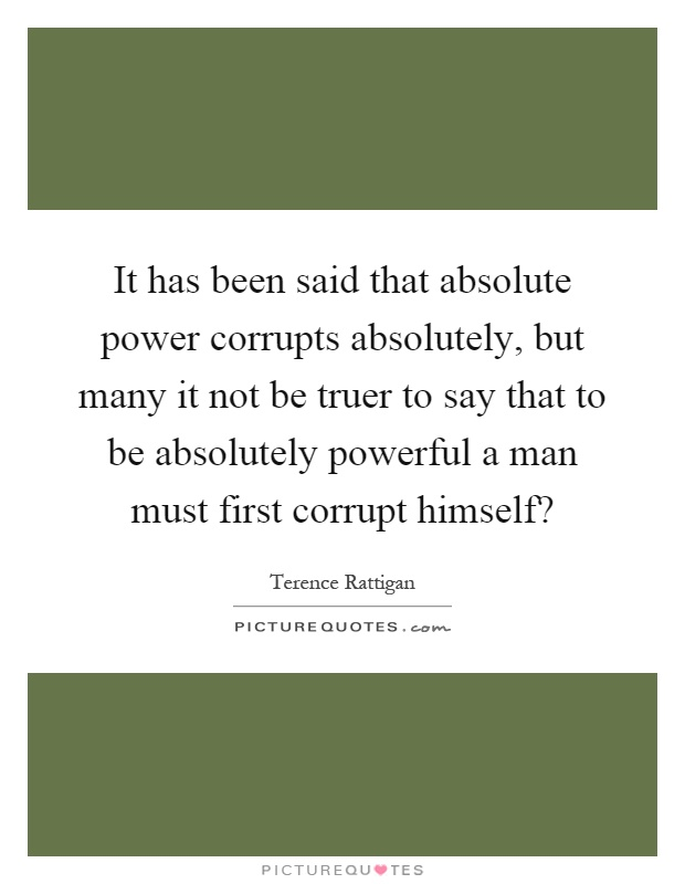 It has been said that absolute power corrupts absolutely, but many it not be truer to say that to be absolutely powerful a man must first corrupt himself? Picture Quote #1