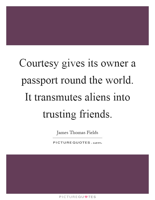 Courtesy gives its owner a passport round the world. It transmutes aliens into trusting friends Picture Quote #1