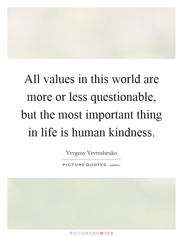 All values in this world are more or less questionable, but the most important thing in life is human kindness Picture Quote #1