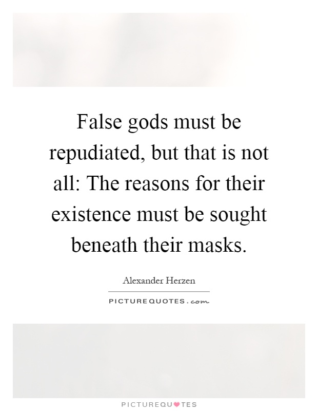 False gods must be repudiated, but that is not all: The reasons for their existence must be sought beneath their masks Picture Quote #1