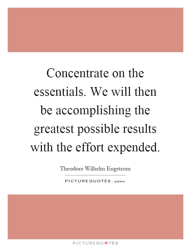 Concentrate on the essentials. We will then be accomplishing the greatest possible results with the effort expended Picture Quote #1