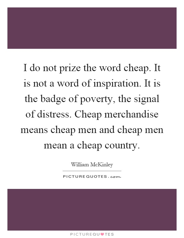 I do not prize the word cheap. It is not a word of inspiration. It is the badge of poverty, the signal of distress. Cheap merchandise means cheap men and cheap men mean a cheap country Picture Quote #1