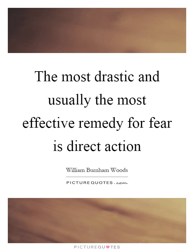 The most drastic and usually the most effective remedy for fear is direct action Picture Quote #1