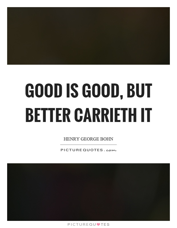 Good is good, but better carrieth it Picture Quote #1