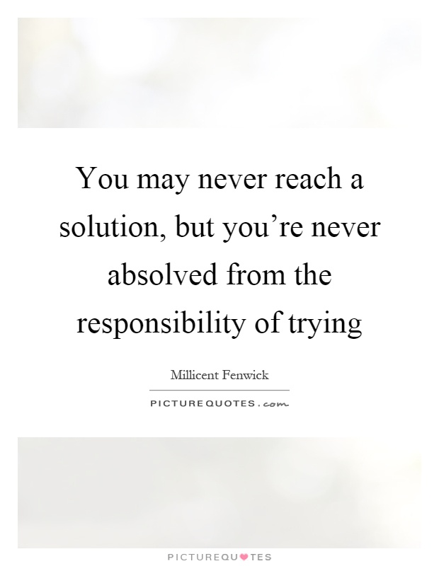 You may never reach a solution, but you're never absolved from the responsibility of trying Picture Quote #1