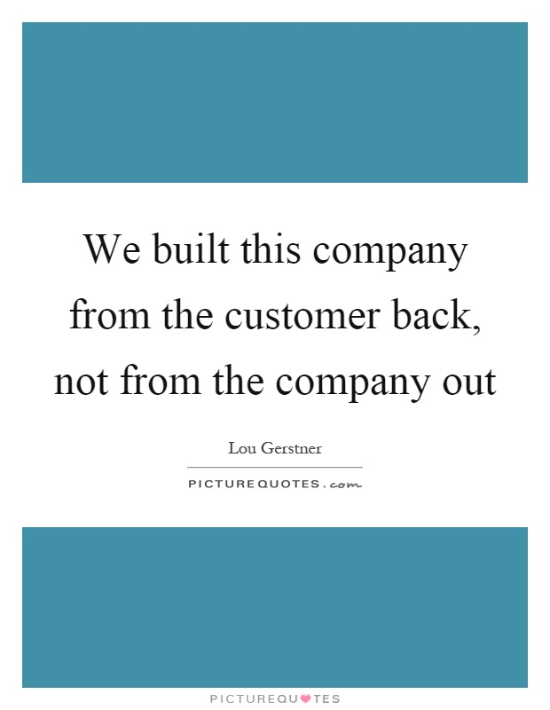 We built this company from the customer back, not from the company out Picture Quote #1