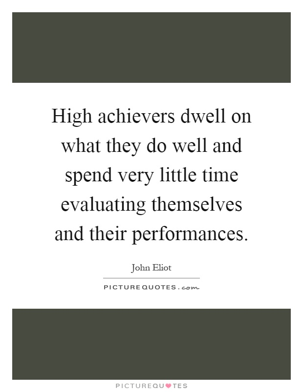 High achievers dwell on what they do well and spend very little time evaluating themselves and their performances Picture Quote #1