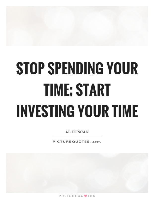 Stop spending your time; start investing your time Picture Quote #1