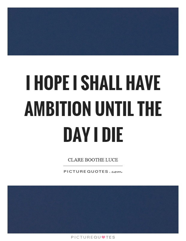 I hope I shall have ambition until the day I die Picture Quote #1