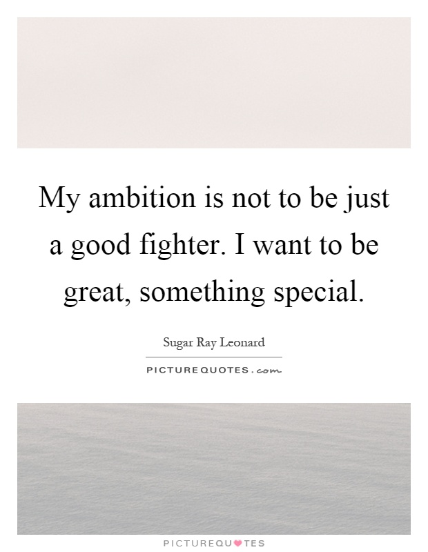 My ambition is not to be just a good fighter. I want to be great, something special Picture Quote #1