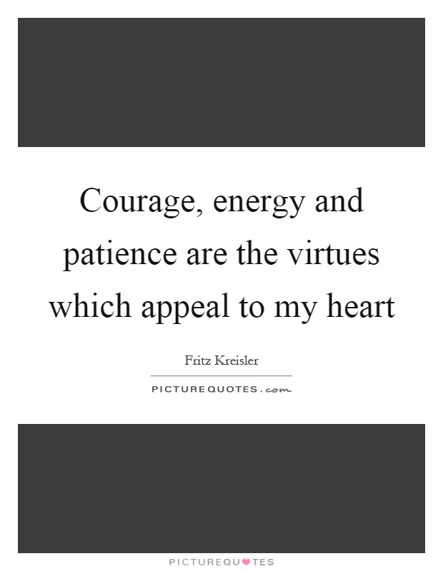 Courage, energy and patience are the virtues which appeal to my heart Picture Quote #1