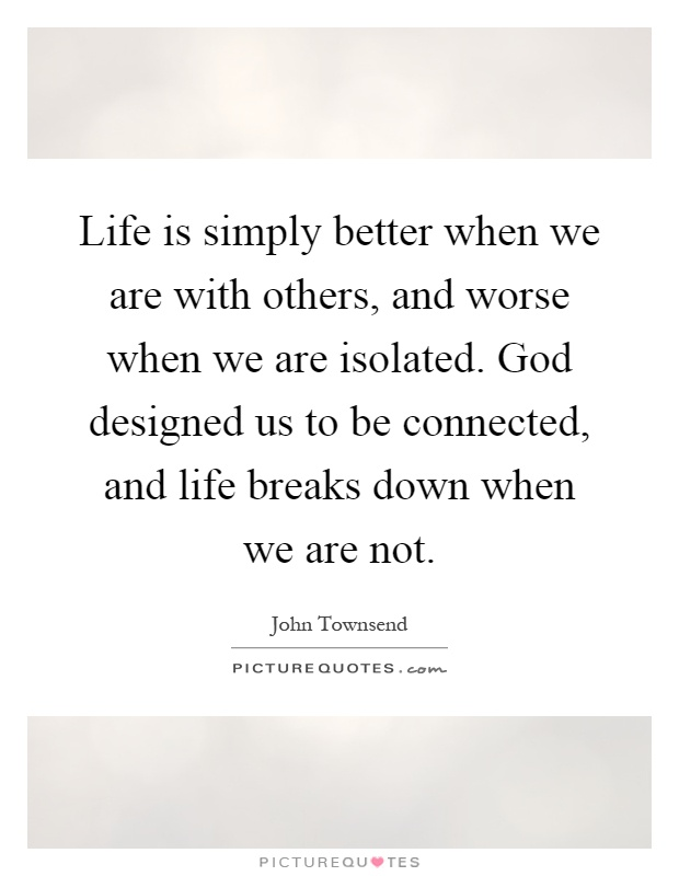 Life is simply better when we are with others, and worse when we are isolated. God designed us to be connected, and life breaks down when we are not Picture Quote #1