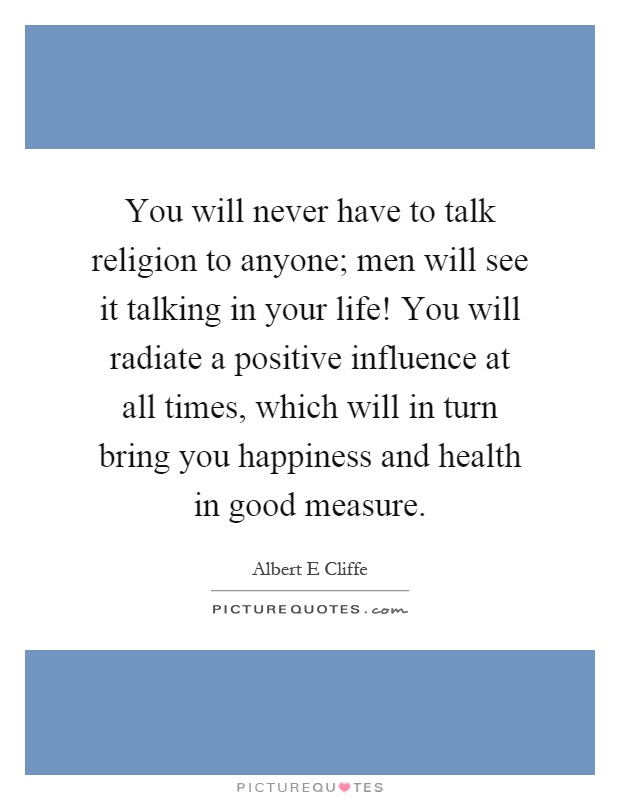 You will never have to talk religion to anyone; men will see it talking in your life! You will radiate a positive influence at all times, which will in turn bring you happiness and health in good measure Picture Quote #1