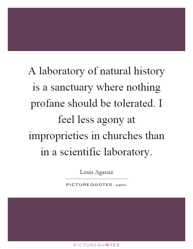 A laboratory of natural history is a sanctuary where nothing profane should be tolerated. I feel less agony at improprieties in churches than in a scientific laboratory Picture Quote #1