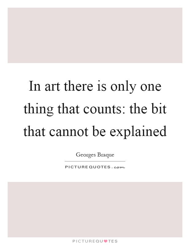 In art there is only one thing that counts: the bit that cannot be explained Picture Quote #1