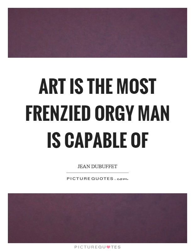 Art is the most frenzied orgy man is capable of Picture Quote #1