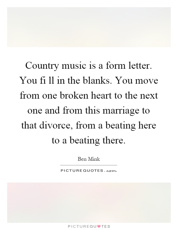 Country music is a form letter. You fi ll in the blanks. You move from one broken heart to the next one and from this marriage to that divorce, from a beating here to a beating there Picture Quote #1