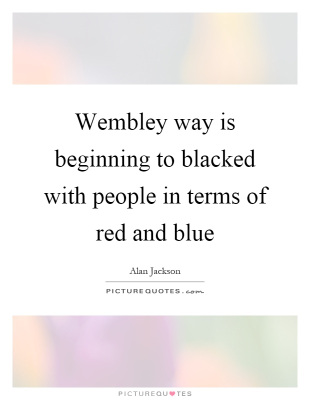Wembley way is beginning to blacked with people in terms of red and blue Picture Quote #1