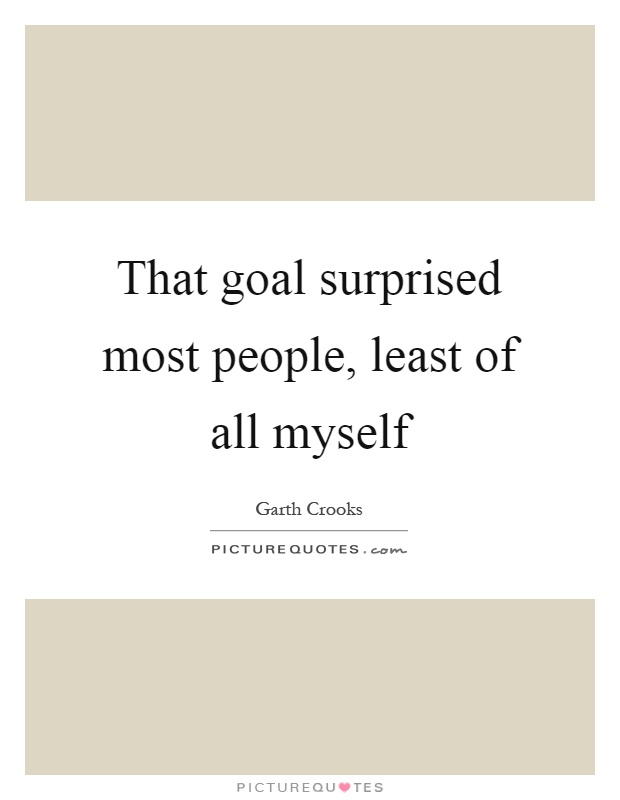 That goal surprised most people, least of all myself Picture Quote #1