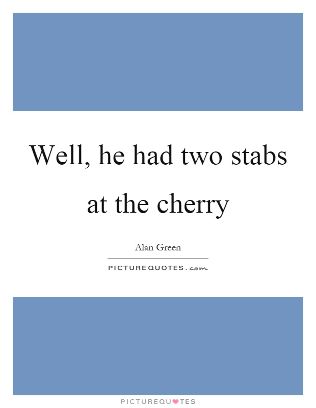 Well, he had two stabs at the cherry Picture Quote #1