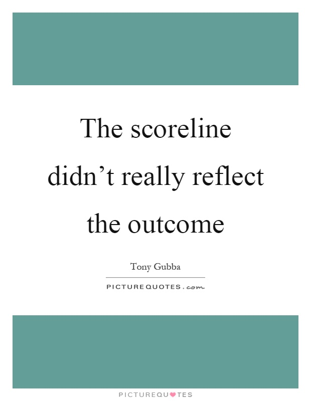 The scoreline didn't really reflect the outcome Picture Quote #1