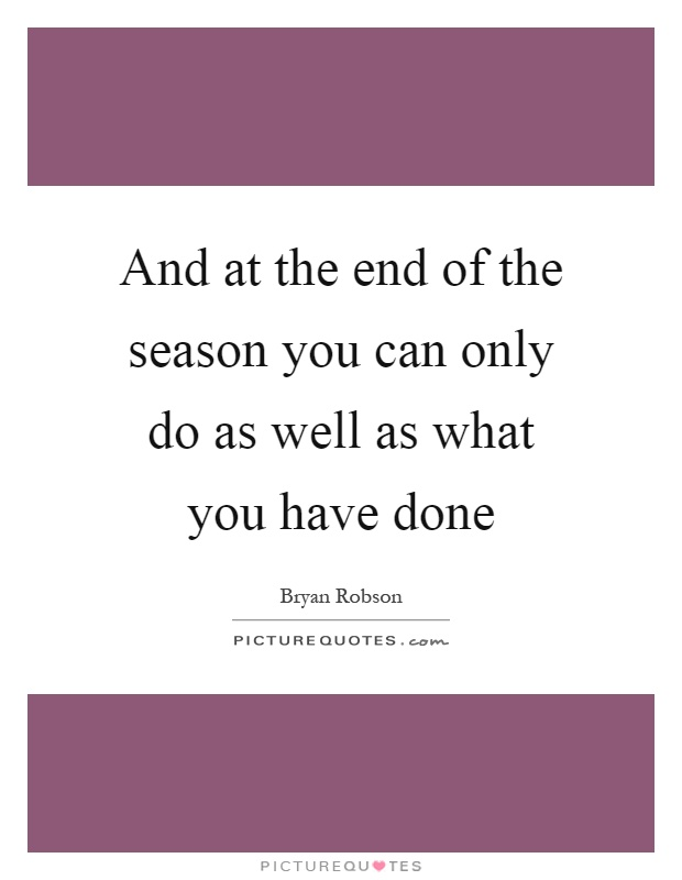 And at the end of the season you can only do as well as what you have done Picture Quote #1