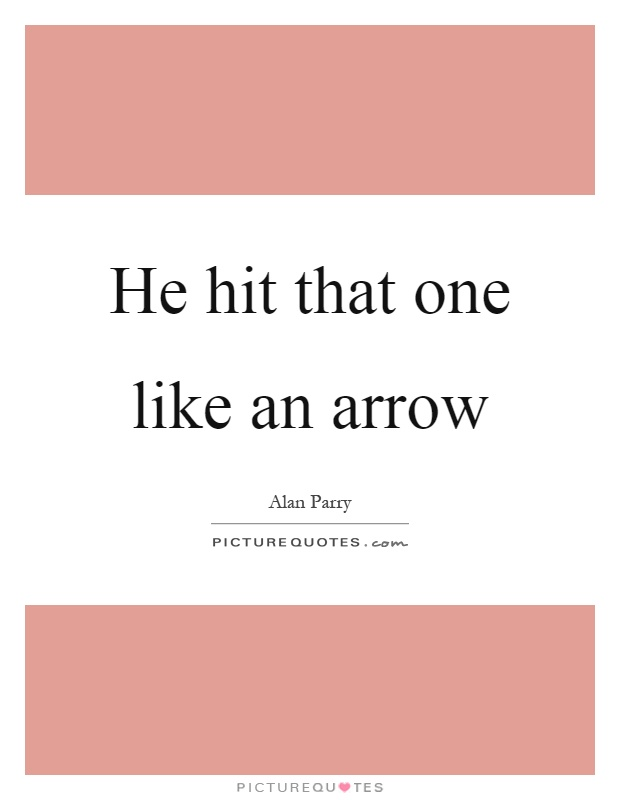 He hit that one like an arrow Picture Quote #1